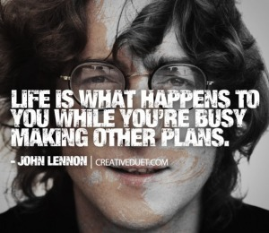 I have always loved this quote.  Quit making other plans?  Nope! Then we just die.